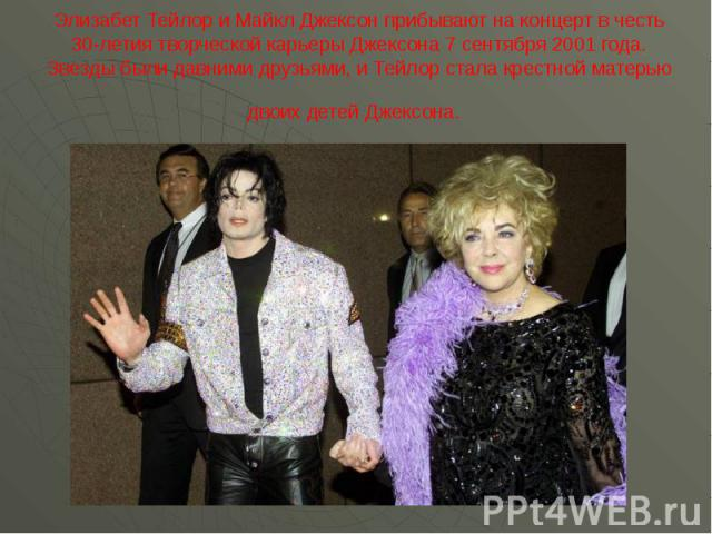 Элизабет Тейлор и Майкл Джексон прибывают на концерт в честь 30-летия творческой карьеры Джексона 7 сентября 2001 года. Звезды были давними друзьями, и Тейлор стала крестной матерью двоих детей Джексона.