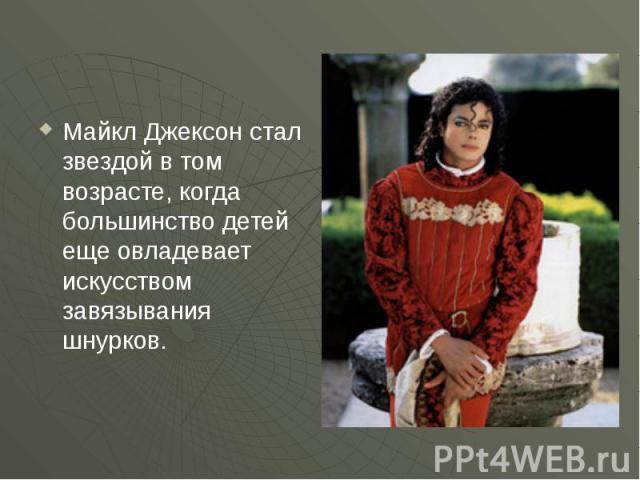 Майкл Джексон стал звездой в том возрасте, когда большинство детей еще овладевает искусством завязывания шнурков.
