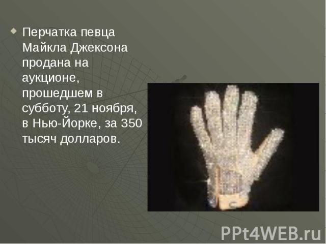 Перчатка певца Майкла Джексона продана на аукционе, прошедшем в субботу, 21 ноября, в Нью-Йорке, за 350 тысяч долларов.