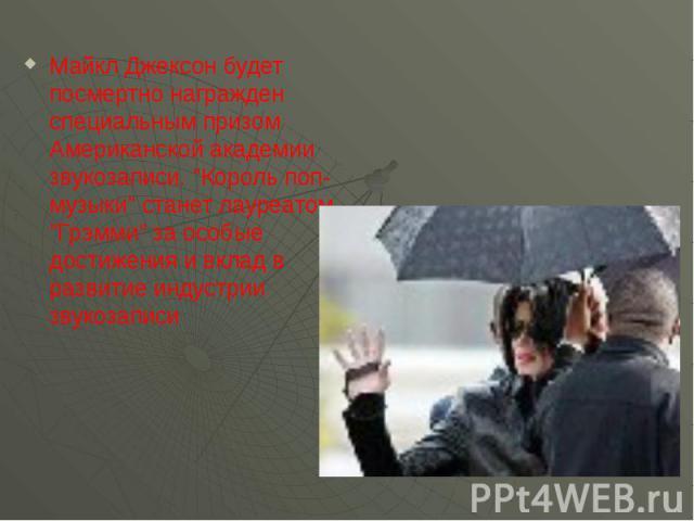"""Майкл Джексон будет посмертно награжден специальным призом Американской академии звукозаписи. """"Король поп-музыки"""" станет лауреатом """"Грэмми"""" за особые достижения и вклад в развитие индустрии звукозаписи"""