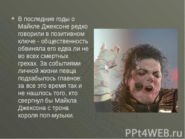 В последние годы о Майкле Джексоне редко говорили в позитивном ключе - общественность обвиняла его едва ли не во всех смертных грехах. За событиями личной жизни певца подзабылось главное: за все это время так и не нашлось того, кто свергнул бы Майкл…