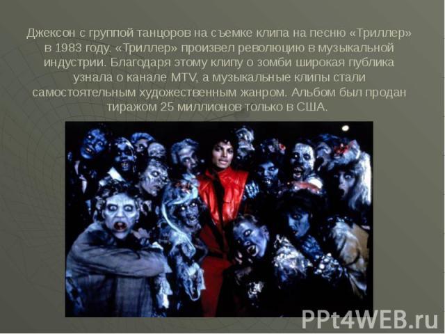 Джексон с группой танцоров на съемке клипа на песню «Триллер» в 1983 году. «Триллер» произвел революцию в музыкальной индустрии. Благодаря этому клипу о зомби широкая публика узнала о канале MTV, а музыкальные клипы стали самостоятельным художествен…