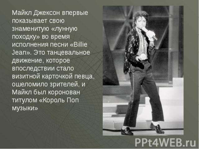 Майкл Джексон впервые показывает свою знаменитую «лунную походку» во время исполнения песни «Billie Jean». Это танцевальное движение, которое впоследствии стало визитной карточкой певца, ошеломило зрителей, и Майкл был коронован титулом «Король Поп …