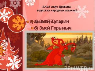 2.Как зовут Дракона в русских народных сказках? а) Змей Тугарин б) Змей Горыныч