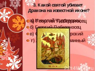 3. Какой святой убивает Дракона на известной иконе? а) Николай Чудотворец б) Гео