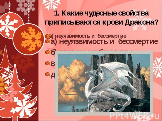 1. Какие чудесные свойства приписываются крови Дракона? а) неуязвимость и бессмертие б) здоровье и богатство в) смелость и бесстрашие д) мудрость и красоту
