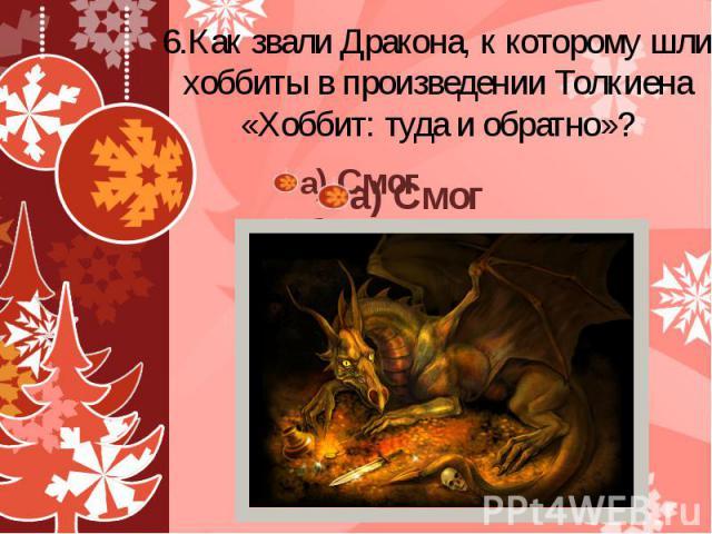6.Как звали Дракона, к которому шли хоббиты в произведении Толкиена «Хоббит: туда и обратно»? а) Смог б) Туман в) Зной г) Холод