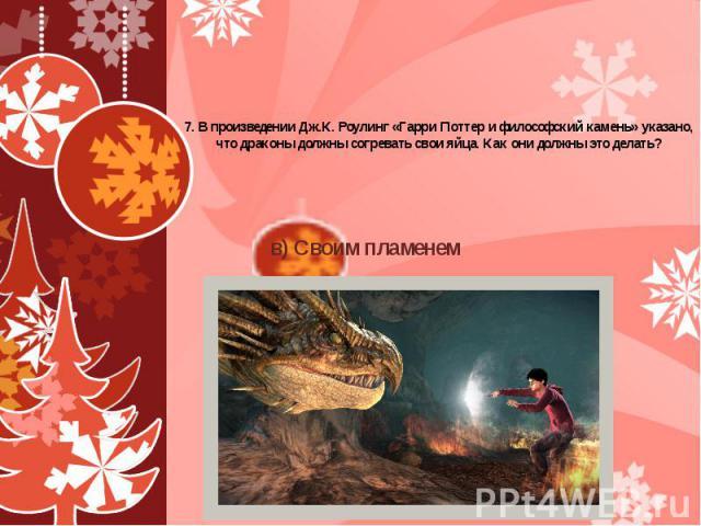 7. В произведении Дж.К. Роулинг «Гарри Поттер и философский камень» указано, что драконы должны согревать свои яйца. Как они должны это делать? а) Своим дыханием б) Своим теплом в) Своим пламенем г) Своими крыльями