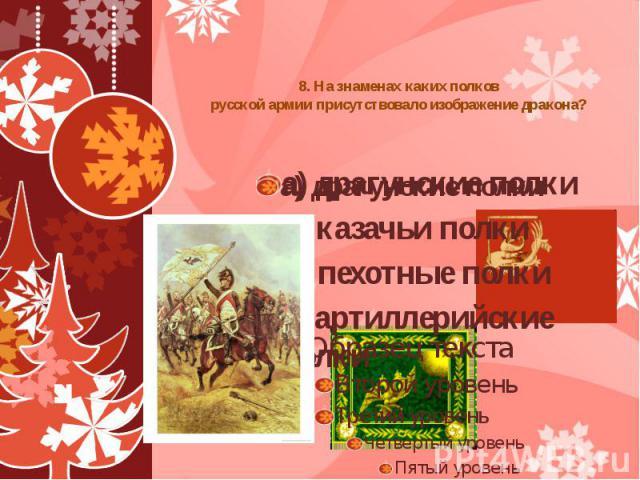 8. На знаменах каких полков русской армии присутствовало изображение дракона?