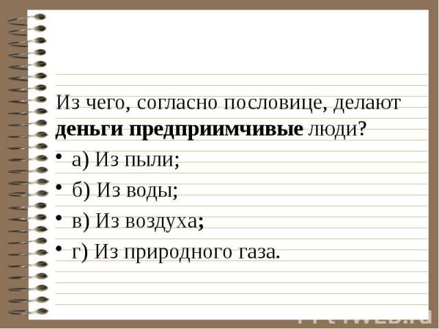 Из чего, согласно пословице, делают деньги предприимчивые люди? а) Из пыли;…