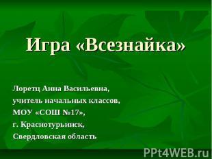 Игра «Всезнайка» Лоретц Анна Васильевна, учитель начальных классов, МОУ «СОШ №17