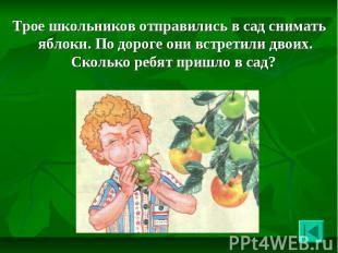 Трое школьников отправились в сад снимать яблоки. По дороге они встретили двоих.