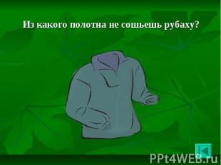Из какого полотна не сошьешь рубаху? Из какого полотна не сошьешь рубаху?
