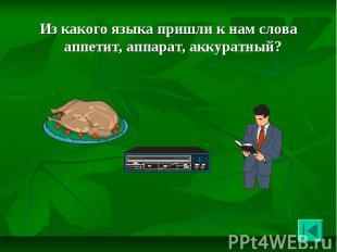Из какого языка пришли к нам слова аппетит, аппарат, аккуратный? Из какого языка