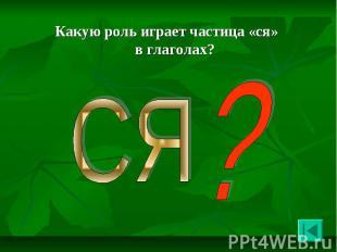 Какую роль играет частица «ся» в глаголах? Какую роль играет частица «ся» в глаг