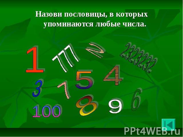 Назови пословицы, в которых упоминаются любые числа. Назови пословицы, в которых упоминаются любые числа.