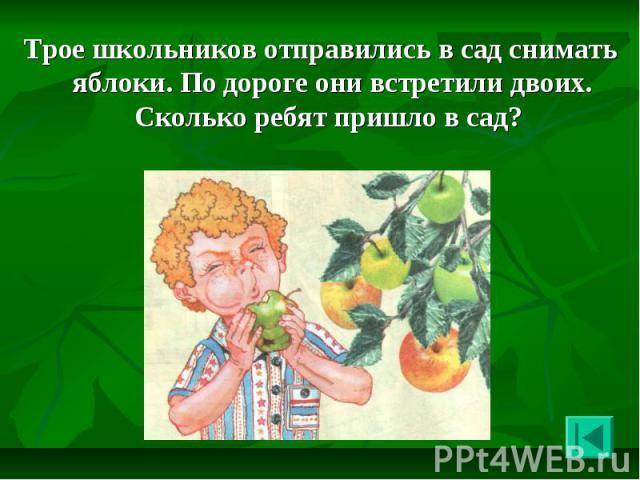 Трое школьников отправились в сад снимать яблоки. По дороге они встретили двоих. Сколько ребят пришло в сад? Трое школьников отправились в сад снимать яблоки. По дороге они встретили двоих. Сколько ребят пришло в сад?