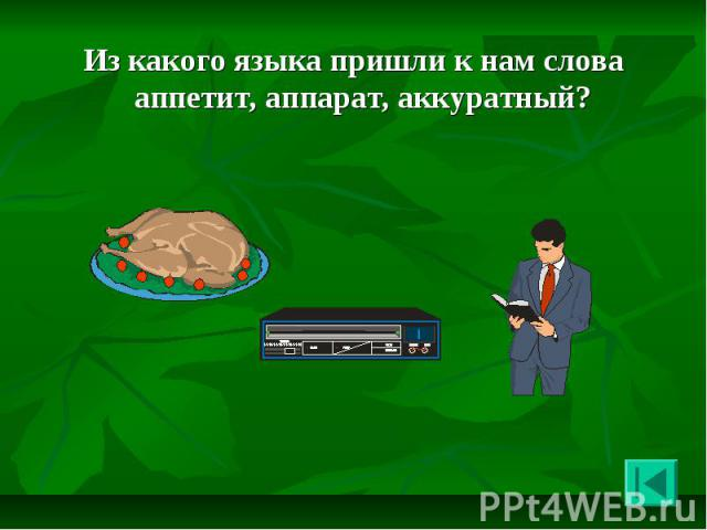 Из какого языка пришли к нам слова аппетит, аппарат, аккуратный? Из какого языка пришли к нам слова аппетит, аппарат, аккуратный?