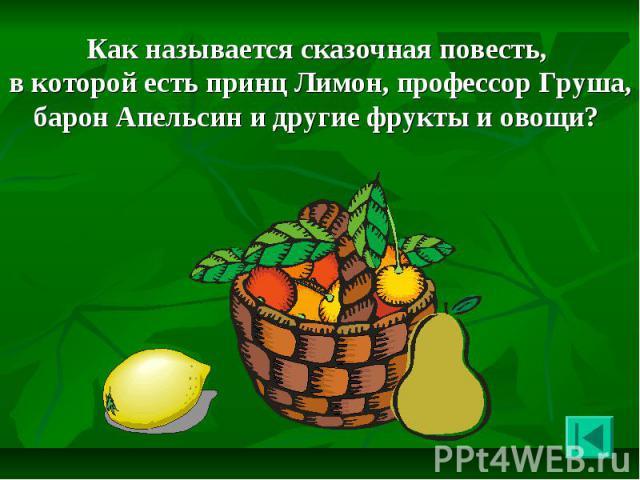 Как называется сказочная повесть, в которой есть принц Лимон, профессор Груша, барон Апельсин и другие фрукты и овощи? Как называется сказочная повесть, в которой есть принц Лимон, профессор Груша, барон Апельсин и другие фрукты и овощи?
