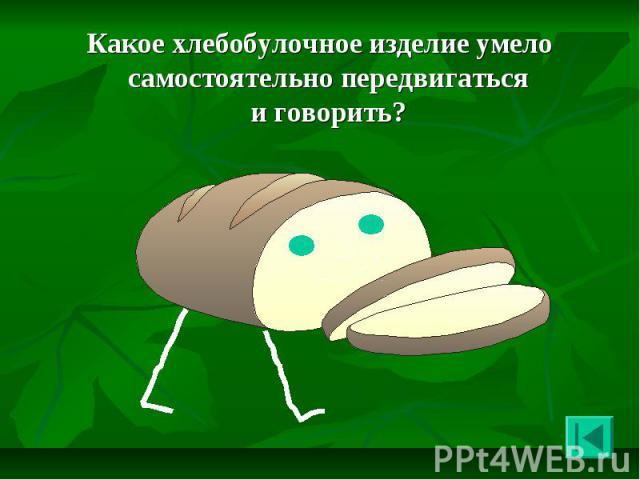 Какое хлебобулочное изделие умело самостоятельно передвигаться и говорить? Какое хлебобулочное изделие умело самостоятельно передвигаться и говорить?