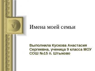Имена моей семьи Выполнила Кускова Анастасия Сергеевна, ученица 9 класса МОУ СОШ