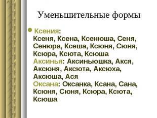 Уменьшительные формы Ксения: Ксеня, Ксена, Ксенюша, Сеня, Сенюра, Ксеша, Ксюня,