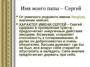 Имя моего папы – Сергей От римского родового имени Sergius; значение неясно. ХАР
