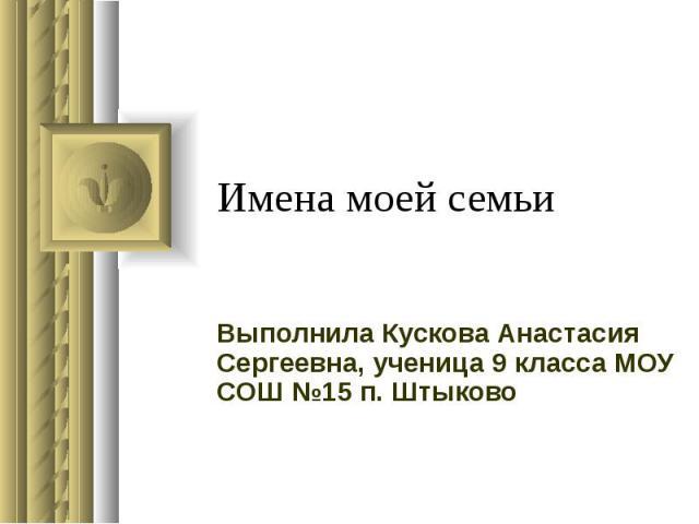 Имена моей семьи Выполнила Кускова Анастасия Сергеевна, ученица 9 класса МОУ СОШ №15 п. Штыково