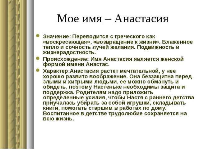 Мое имя – Анастасия Значение: Переводится с греческого как «воскресающая», «возвращение к жизни». Блаженное тепло и сочность лучей желания. Подвижность и жизнерадостность. Происхождение: Имя Анастасия является женской формой имени Анастас. Характер:…