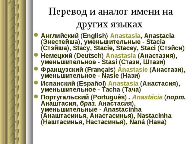 Перевод и аналог имени на других языках Английский (English) Anastasia, Anastacia (Энестейша), уменьшительные - Stacia (Стэйша), Stacy, Stacie, Stacey, Staci (Стэйси) Немецкий (Deutsch) Anastasia (Анастазия), уменьшительное - Stasi (Стази, Штази) Фр…