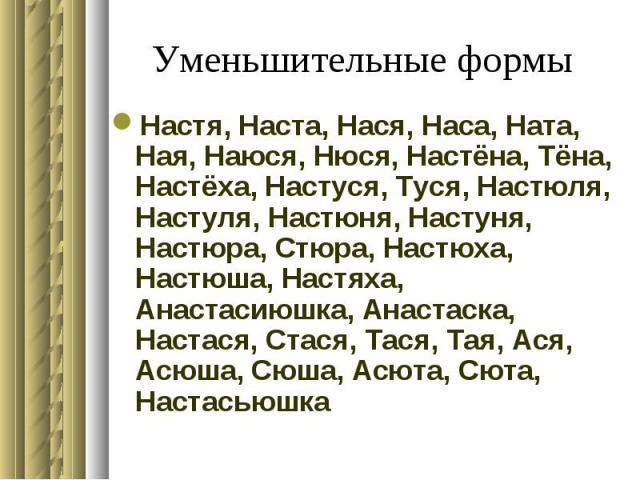 Уменьшительные формы Настя, Наста, Нася, Наса, Ната, Ная, Наюся, Нюся, Настёна, Тёна, Настёха, Настуся, Туся, Настюля, Настуля, Настюня, Настуня, Настюра, Стюра, Настюха, Настюша, Настяха, Анастасиюшка, Анастаска, Настася, Стася, Тася, Тая, Ася, Асю…