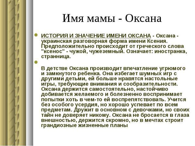 """Имя мамы - Оксана ИСТОРИЯ И ЗНАЧЕНИЕ ИМЕНИ ОКСАНА - Оксана - украинская разговорная форма имени Ксения. Предположительно происходит от греческого слова """"ксенос"""" - чужой, чужеземный. Означает: иностранка, странница. В детстве Оксана произво…"""