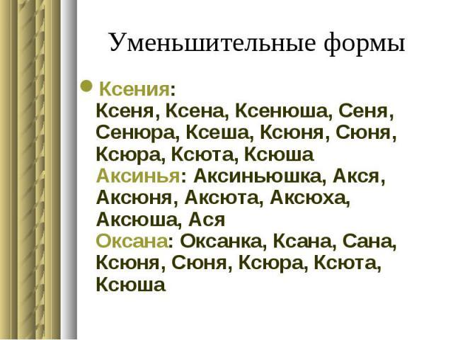 Уменьшительные формы Ксения: Ксеня, Ксена, Ксенюша, Сеня, Сенюра, Ксеша, Ксюня, Сюня, Ксюра, Ксюта, Ксюша Аксинья: Аксиньюшка, Акся, Аксюня, Аксюта, Аксюха, Аксюша, Ася Оксана: Оксанка, Ксана, Сана, Ксюня, Сюня, Ксюра, Ксюта, Ксюша