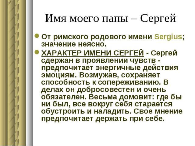 Имя моего папы – Сергей От римского родового имени Sergius; значение неясно. ХАРАКТЕР ИМЕНИ СЕРГЕЙ - Сергей сдержан в проявлении чувств - предпочитает энергичные действия эмоциям. Возмужав, сохраняет способность к сопереживанию. В делах он добросове…