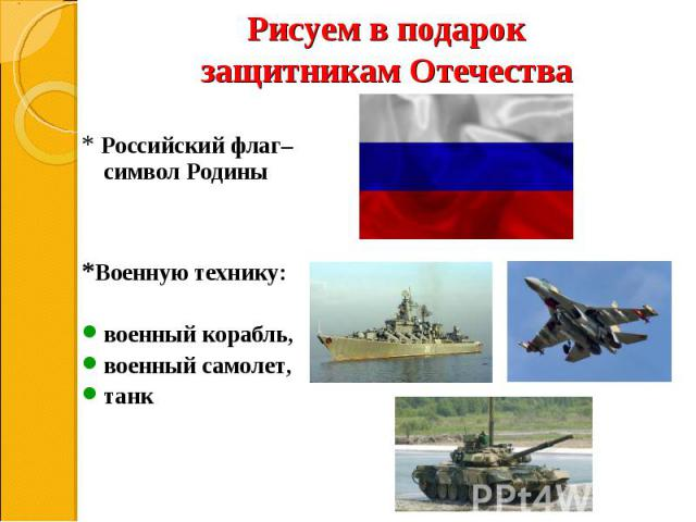 * Российский флаг– символ Родины * Российский флаг– символ Родины *Военную технику: военный корабль, военный самолет, танк
