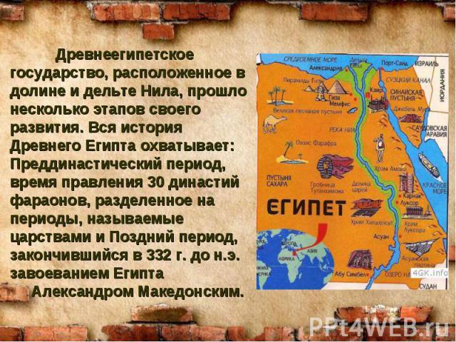 Древнеегипетское государство, расположенное в долине и дельте Нила, прошло несколько этапов своего развития. Вся история Древнего Египта охватывает: Преддинастический период, время правления 30 династий фараонов, разделенное на периоды, называемые ц…