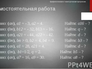 Самостоятельная работа 1) Дано: (аn), а1 = - 3, а2 = 4. Найти: а16 – ? 2) Дано: