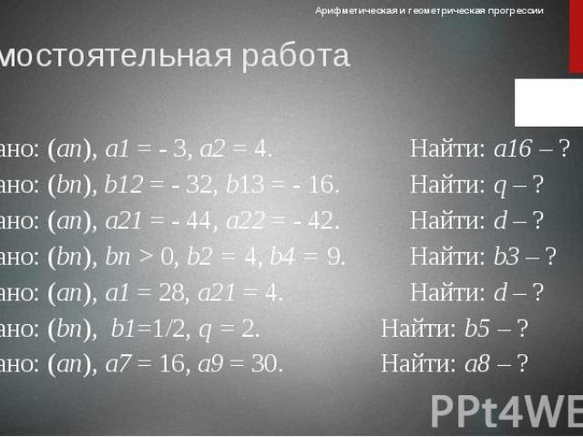 Самостоятельная работа 1) Дано: (аn), а1 = - 3, а2 = 4. Найти: а16 – ? 2) Дано: (bn), b12 = - 32, b13 = - 16. Найти: q – ? 3) Дано: (аn), а21 = - 44, а22 = - 42. Найти: d – ? 4) Дано: (bn), bп > 0, b2 = 4, b4 = 9. Найти: b3 – ? 5) Дано: (аn), а1 …