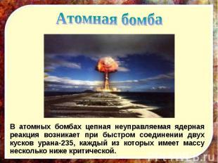 В атомных бомбах цепная неуправляемая ядерная реакция возникает при быстром соед