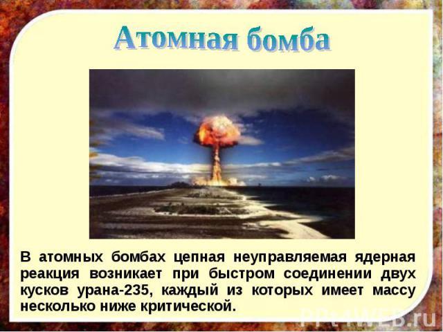 В атомных бомбах цепная неуправляемая ядерная реакция возникает при быстром соединении двух кусков урана-235, каждый из которых имеет массу несколько ниже критической. В атомных бомбах цепная неуправляемая ядерная реакция возникает при быстром соеди…