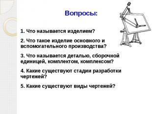 Вопросы: 1. Что называется изделием? 2. Что такое изделие основного и вспомогате