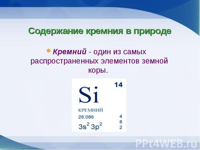 Кремний - один из самых распространенных элементов земной коры. Кремний - один из самых распространенных элементов земной коры.