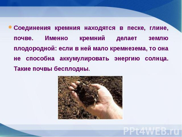 Соединения кремния находятся в песке, глине, почве. Именно кремний делает землю плодородной: если в ней мало кремнезема, то она не способна аккумулировать энергию солнца. Такие почвы бесплодны. Соединения кремния находятся в песке, глине, почве. Име…
