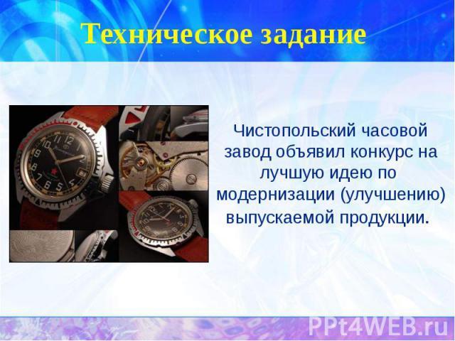 Техническое задание Чистопольский часовой завод объявил конкурс на лучшую идею по модернизации (улучшению) выпускаемой продукции.