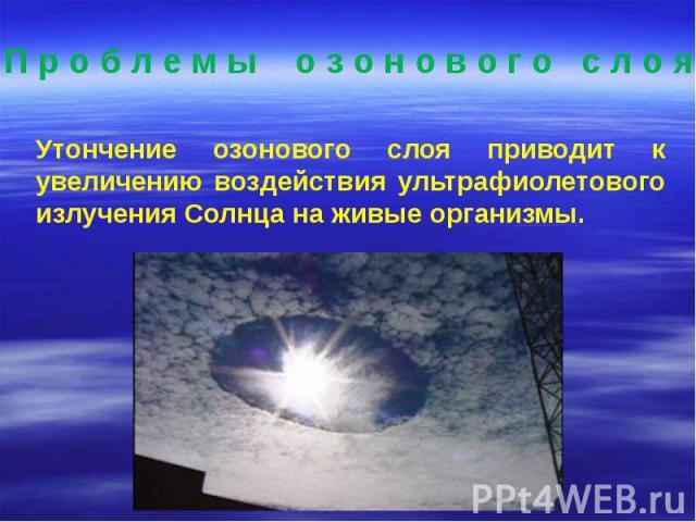 Утончение озонового слоя приводит к увеличению воздействия ультрафиолетового излучения Солнца на живые организмы. Утончение озонового слоя приводит к увеличению воздействия ультрафиолетового излучения Солнца на живые организмы.