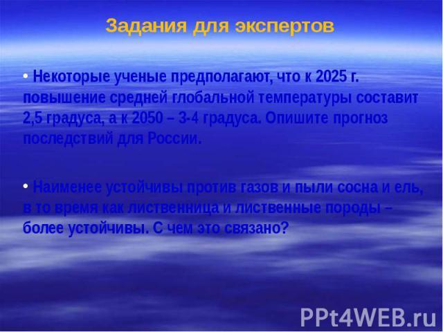 Задания для экспертов Некоторые ученые предполагают, что к 2025 г. повышение средней глобальной температуры составит 2,5 градуса, а к 2050 – 3-4 градуса. Опишите прогноз последствий для России. Наименее устойчивы против газов и пыли сосна и ель, в т…