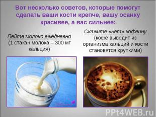 Пейте молоко ежедневно (1 стакан молока – 300 мг кальция) Пейте молоко ежедневно