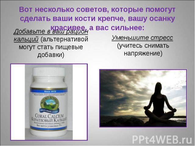 Добавьте в ваш рацион кальций (альтернативой могут стать пищевые добавки) Добавьте в ваш рацион кальций (альтернативой могут стать пищевые добавки)