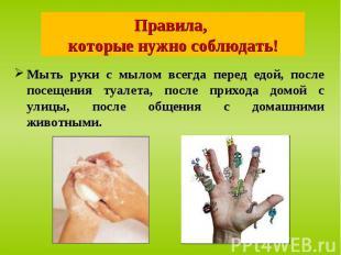 Мыть руки с мылом всегда перед едой, после посещения туалета, после прихода домо