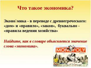 Что такое экономика? Эконо мика - в переводе с древнегреческого: «дом» и «правил